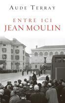 Couverture du livre « Entre ici Jean Moulin ; document » de Aude Terray aux éditions Grasset Et Fasquelle