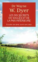 Couverture du livre « Les dix secrets du succes et de la paix interieure » de Wayne W. Dyer aux éditions J'ai Lu
