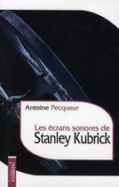 Couverture du livre « Les écrans sonores de stanley kubrick » de Antoine Pecqueur aux éditions Editions !