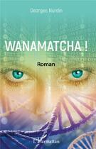 Couverture du livre « Wanamatcha ! » de Georges Nurdin aux éditions L'harmattan