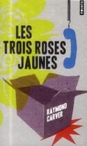 Couverture du livre « Les trois roses jaunes » de Raymond Carver aux éditions Points