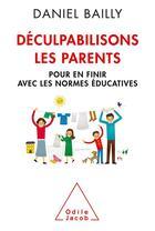 Couverture du livre « Déculpabilisons les parents ; pour en finir avec les normes éducatives » de Daniel Bailly aux éditions Odile Jacob