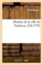Couverture du livre « Histoire de la ville de toulouse, (ed.1759) » de Jean Raynal aux éditions Hachette Bnf