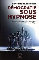 Couverture du livre « Démocratie sous hypnose ; comment décrypter les techniques de manipulation en politique » de Kevin Finel et Jean Dupre aux éditions Thierry Souccar