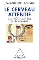 Couverture du livre « Le cerveau attentif ; contrôle, maîtrise, lâcher prise » de Jean-Philippe Lachaux aux éditions Odile Jacob