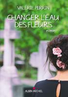 Couverture du livre « Changer l'eau des fleurs » de Valerie Perrin aux éditions Albin Michel