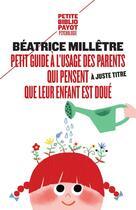 Couverture du livre « Petit guide à l'usage des parents qui pensent (à juste titre) que leur enfant est doué » de Beatrice Milletre aux éditions Payot
