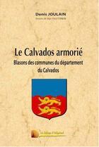Couverture du livre « Le Calvados armorié ; blasons des communes du département du Calvados » de Jean-Paul Fernon et Denis Joulain aux éditions Heligoland