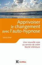 Couverture du livre « Apprivoiser le changement avec l'auto-hypnose ; une nouvelle voie au service de votre liberté intérieure » de Kevin Finel aux éditions Intereditions