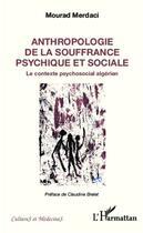 Couverture du livre « Anthropologie de la souffrance psychique et sociale ; le contexte psychosocial algérien » de Mourad Merdaci aux éditions L'harmattan