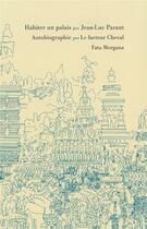 Couverture du livre « Habiter un palais ; autobiographie » de Jean-Luc Parant et Le Facteur Cheval aux éditions Fata Morgana