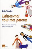 Couverture du livre « Laissez-moi tous mes parents ; pour une reconnaissance de la coparentalité » de Eric Verdier aux éditions H&o