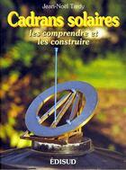 Couverture du livre « Cadrans solaires ; les comprendre et les construire » de Jean-Noel Tardy aux éditions Edisud