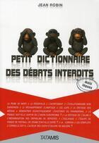 Couverture du livre « Petit dictionnaire des débats interdits » de Jean Robin aux éditions Tatamis