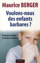 Couverture du livre « Voulons-nous des enfants barbares ? prévenir et traiter la violence extrême » de Maurice Berger aux éditions Dunod