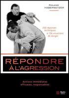 Couverture du livre « Répondre à l'agression ; 200 réponses techniques à 126 situations de danger » de Roland Habersetzer aux éditions Budo