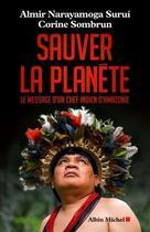 Couverture du livre « Sauver la planète ; le message dun chef indien d'Amazonie » de Corine Sombrun et Almir Narayamoga Surui aux éditions Albin Michel
