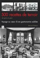 Couverture du livre « 500 recettes de terroir de gare en gare ; voyage au coeur d'une gastronomie oubliée » de Bernard Bathiat aux éditions Editions Sutton