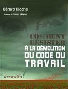 Couverture du livre « Comment Resister A La Demolition Du Code Du Travail » de Gerard Filoche aux éditions Le Vent Se Leve