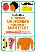 Couverture du livre « Tu seras un homme féministe mon fils ! manuel d'éducation antisexiste pour des garçons libres et heureux » de Aurelia Blanc aux éditions Marabout