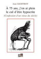 Couverture du livre « À 75 ans, j'en ai plein le cul d'être hypocrite (confession d'un vieux du siècle) » de Jean Geoffroy aux éditions Parole Ouverte