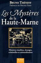 Couverture du livre « Les mystères de la Haute-Marne ; histoires insolites, étranges, criminelles et extraordinaires » de Bruno Theveny aux éditions De Boree