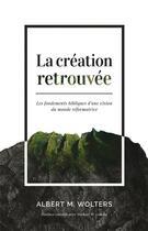 Couverture du livre « La création retrouvée ; les fondements bibliques d'une vision du monde réformatrice » de Albert Marten Wolters aux éditions Publications Chretiennes