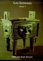 Couverture du livre « Les bronzes t.1 ; 5000 ans d'art chinois » de Collectif aux éditions Centenaire