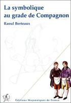 Couverture du livre « La symbolique au grade de compagnon » de Raoul Berteaux aux éditions Edimaf