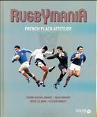Couverture du livre « Rugbymania ; french flair attitude » de Pierre-Michel Bonnot et Denis Lalanne et Olivier Margot et Jean Cormier aux éditions Solar