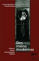 Couverture du livre « Des mains modernes ; cinéma, danse, photographie, théâtre » de Claude Palazzolo et Emmanuel Siety et Emmanuelle Andre aux éditions L'harmattan