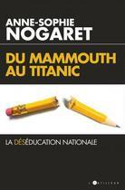 Couverture du livre « Du mammouth au Titanic ; la déséducation nationale » de Anne-Sophie Nogaret aux éditions L'artilleur