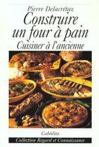 Couverture du livre « Construire un four a pain, cuisiner a l'ancienne » de Pierre Delacretaz aux éditions Cabedita