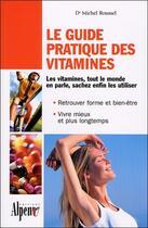 Couverture du livre « Le guide pratique des vitamines ; les vitamines, tout le monde en parle, sachez enfin les utiliser » de Michel Roussel aux éditions Alpen