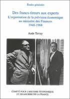 Couverture du livre « Des francs-tireurs aux experts ; l'organisation de la prévision économique au ministère des finances, 1948-1968 » de Aude Terray aux éditions Igpde