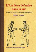Couverture du livre « L'art de se défendre dans la dans la rue ; boxe et lutte sans conventions » de Emile Andre aux éditions Emotion Primitive