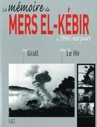 Couverture du livre « La mémoire de Mers el-Kébir ; de 1940 à nos jours (édition 2012) » de Martial Le Hir et Herve Grall aux éditions Marines