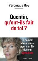 Couverture du livre « Quentin, qu'ont-ils fait de toi ? le combat d'une mère pour son fils devenu djihadiste » de Veronique Roy aux éditions Robert Laffont