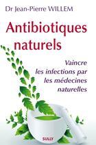 Couverture du livre « Antibiotiques naturels : vaincre les infections par les médecines naturelles » de Jean-Pierre Willem aux éditions Sully