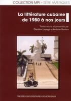 Couverture du livre « La littérature cubaine de 1980 à nos jours » de Caroline Lepage et Antoine Ventura aux éditions Pu De Bordeaux