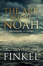 Couverture du livre « The Ark Before Noah: Decoding the Story of the Flood » de Irving L. Finkel aux éditions Hodder And Stoughton Digital