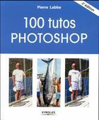 Couverture du livre « 100 tutos Photoshop (2e édition) » de Pierre Labbe aux éditions Eyrolles