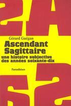 Couverture du livre « Ascendant sagittaire ; une histoire subjective des années soixante-dix » de Gerard Guegan aux éditions Parentheses