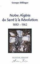 Couverture du livre « Notre Algérie du sacré à la révolution, 1830-1962 » de Georges Dillinger aux éditions Atelier Fol'fer