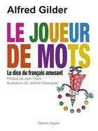 Couverture du livre « Le joueur de mots ; le dico du français amusant » de Alfred Gilder et Jerome Cassegrain aux éditions Glyphe