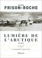 Couverture du livre « Lumière de l'Arctique ; le rapt ; la dernière migration » de Roger Frison-Roche aux éditions Arthaud