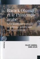 Couverture du livre « Barack Obama et le printemps arabe ; le repositionnement de la politique américaine au Moyen-Orient » de Gilles Vandal et Sami Aoun aux éditions Athena Canada
