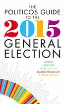 Couverture du livre « The Politicos Guide to the 2015 General Election » de Iain Dale aux éditions Biteback Publishing