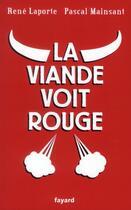 Couverture du livre « La viande voit rouge » de Pascal Mainsant et Rene Laporte aux éditions Fayard