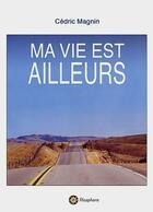 Couverture du livre « Ma Vie Est Ailleurs » de Cedric Magnin aux éditions Filosphere